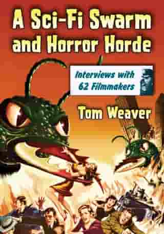 A Sci-Fi Swarm and Horror Horde: Interviews with 62 Filmmakers: Interviews with 62 Filmmakers