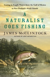 A Naturalist Goes Fishing: Casting in Fragile Waters from the Gulf of Mexico to New Zealand's South…