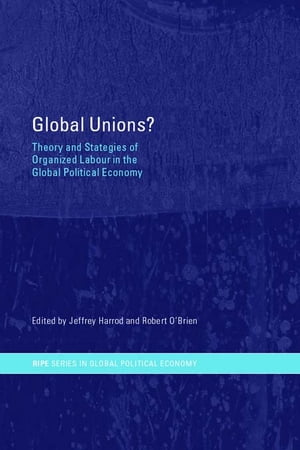 Global Unions? Theory and Strategies of Organized Labour in the Global Political Economy