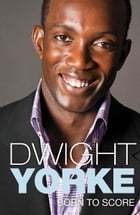 Born to Score: The Autobiography by Dwight Yorke