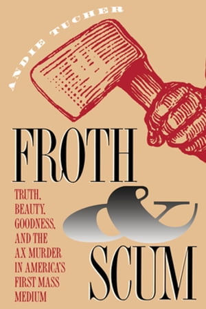 Froth and Scum Truth,  Beauty,  Goodness,  and the Ax Murder in America's First Mass Medium