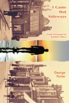 I Came Out Sideways: From Liverpool to Another Place by George Porter