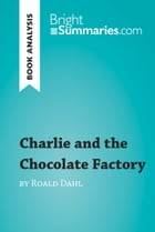 Charlie and the Chocolate Factory by Roald Dahl (Book Analysis): Detailed Summary, Analysis and Reading Guide by Bright Summaries