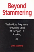 Beyond Stammering: The McGuire Programme for Getting Good at the Sport of Speaking by Dave McGuire