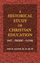A Historical Study of Christian Education: Past - Present - Future