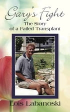 GARY'S FIGHT:: The Story of a Failed Transplant by Lois Labanoski