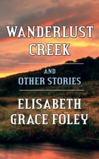 Wanderlust Creek and Other Stories by Elisabeth Grace Foley