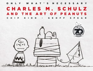 Only What's Necessary 70th Anniversary Edition: Charles M. Schulz and the Art of Peanuts by Chip Kidd