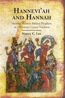 Book Hannah and Hannevi'ah: Hearing Women Biblical Prophets in a Woman's Lyrical Tradition by Lee, Nancy C.