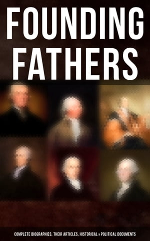 Founding Fathers: Complete Biographies, Their Articles, Historical & Political Documents: John Adams, Benjamin Franklin, Alexander Hamilton, Thomas Jefferson, George Washington… by L. Carroll Judson