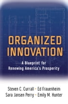 Organized Innovation: A Blueprint for Renewing America's Prosperity by Steven C. Currall