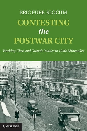 Contesting the Postwar City Working-Class and Growth Politics in 1940s Milwaukee