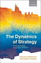 The Dynamics of Strategy: Mastering Strategic Landscapes of the Firm by Duncan A. Robertson
