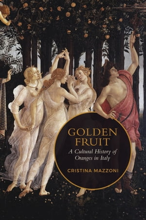 Golden Fruit: A Cultural History of Oranges in Italy de Christina Mazzoni