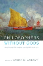 Philosophers without Gods: Meditations on Atheism and the Secular Life by Louise M. Antony