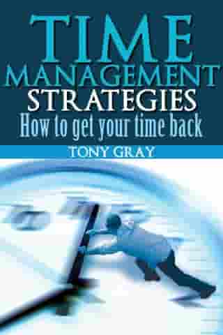 Time Management Strategies How to Get Your Time Back by Tony Gray