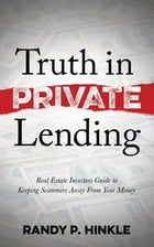 Truth in Private Lending: Real Estate Investors Guide to Keeping Scammers Away From Your Money by Randy P. Hinkle