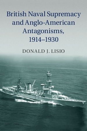 British Naval Supremacy and Anglo-American Antagonisms,  1914?1930