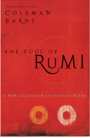 The Soul of Rumi A New Collection of Ecstatic Poems