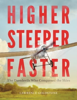 Book Higher, Steeper, Faster: The Daredevils Who Conquered the Skies by Lawrence Goldstone