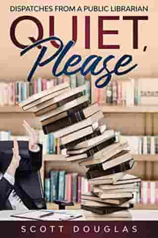 Quiet, Please: Dispatches from a Public Librarian (10th Anniversary Edition): Nonsense Series, #1 by Scott Douglas