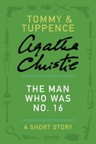 The Man Who Was No. 16: A Tommy & Tuppence Story by Agatha Christie