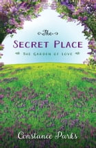 The Secret Place: The Garden of Love by Constance Parks