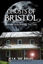 "Ghosts of Bristol: Haunting Tales from the Twin Cities by V.N. ""Bud"" Phillips"