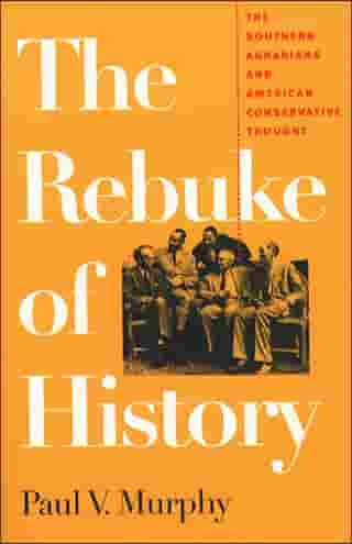 The Rebuke of History: The Southern Agrarians and American Conservative Thought by Paul V. Murphy