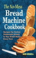 The No-Mess Bread Machine Cookbook: Recipes For Perfect Homemade Breads In Your Bread Maker Every Time 05786847-ed8c-4a0e-8642-b43c888fd88a