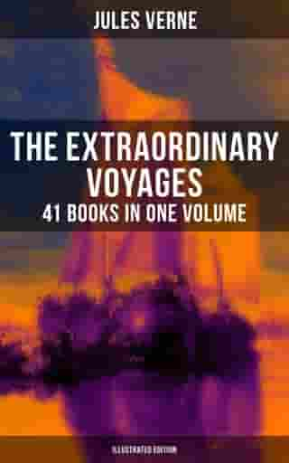 The Extraordinary Voyages: 41 Books in One Volume (Illustrated Edition): Journey to the Centre of the Earth, From the Earth to the Moon, 20 000 Leagues under the Sea by Jules Verne