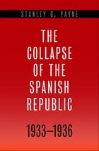 The Collapse of the Spanish Republic, 1933-1936: Origins of the Civil War by Stanley G. Payne