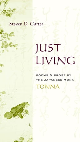 Book Just Living: Poems and Prose of the Japanese Monk Tonna by Steven D. Carter