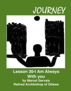 Journey: Lesson 30 - I Am With You Always by Marcel Gervais