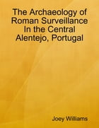 The Archaeology of Roman Surveillance In the Central Alentejo, Portugal by Joey Williams