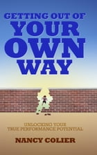 Getting Out of Your Own Way: Unlocking Your True Performance Potential by Nancy Colier