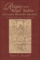 Religion and Royal Justice in Early Modern France: The Paris Chambre de l'Edit, 15981665 by Diane C. Margolf