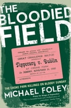 The Bloodied Field: Croke Park. Sunday 21 November 1920 by Michael Foley
