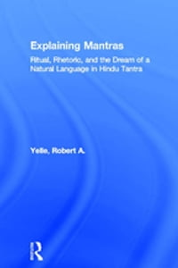 Explaining Mantras: Ritual, Rhetoric, and the Dream of a Natural Language in Hindu Tantra