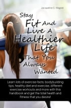 Stay Fit And Live A Healthier Life That You Always Wanted: Learn Lots Of Exercise Facts, Bodybuilding Tips, Healthy Diet And Exercise, Different Exerc by Jacqueline C. Wagner