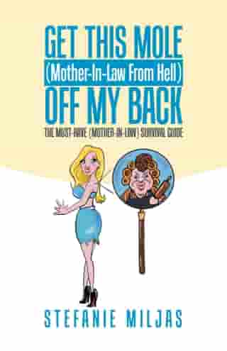 Get This Mole (Mother-In-Law From Hell ) Off My Back: The Must-Have (Mother-In-Law) Survival Guide by Stefanie Miljas