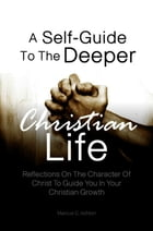 A Self-Guide To The Deeper Christian Life: Reflections On The Character Of Christ To Guide You In Your Christian Growth by Marcus C. Ashton