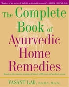 The Complete Book of Ayurvedic Home Remedies: Based on the Timeless Wisdom of India's 5,000-Year-Old Medical System by Vasant Lad, M.A.Sc.