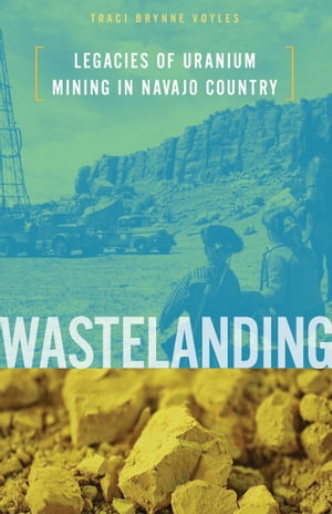 Wastelanding Legacies of Uranium Mining in Navajo Country
