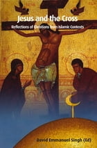 Jesus and the Cross: Reflections of Christians from Islamic Contexts by David Emmanuel Singh