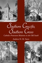 Southern Crucifix, Southern Cross: Catholic-Protestant Relations in the Old South by Andrew Henry Stern