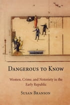 Dangerous to Know: Women, Crime, and Notoriety in the Early Republic by Susan Branson