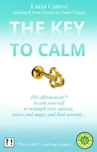 The Key To Calm: 365 offirmations* to ask yourself to triumph over anxiety, stress and anger and find serenity *[This by Lucia Canovi