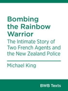 Bombing the Rainbow Warrior: The Intimate Story of Two French Agents and the New Zealand Police by Michael King