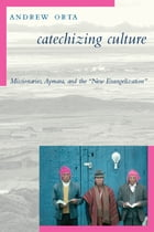 """Catechizing Culture: Missionaries, Aymara, and the """"New Evangelization"""" by Andrew Orta"""